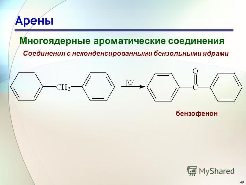 49 Арены Многоядерные ароматические соединения Соединения с неконденсированными бензольными ядрами бензофенон