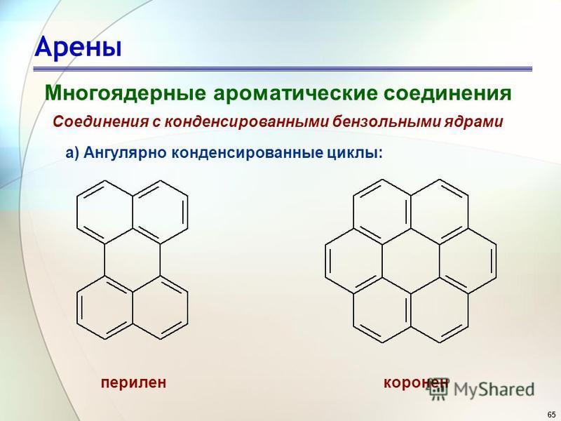 65 Арены Многоядерные ароматические соединения Соединения с конденсированными бензольными ядрами а) Ангулярно конденсированные циклы: периленкоронен