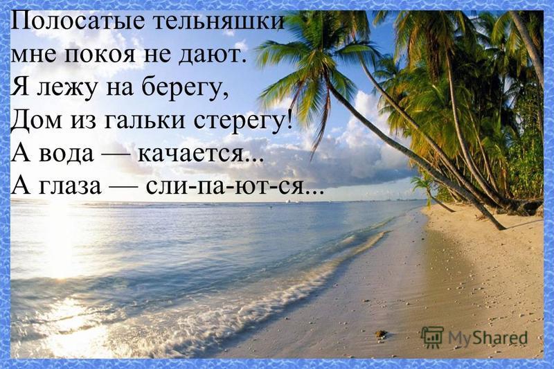 Полосатые тельняшки мне покоя не дают. Я лежу на берегу, Дом из гальки стерегу! А вода качается... А глаза сли-па-ют-ся...