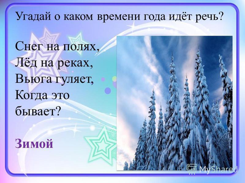 Угадай о каком времени года идёт речь? Снег на полях, Лёд на реках, Вьюга гуляет, Когда это бывает? Зимой