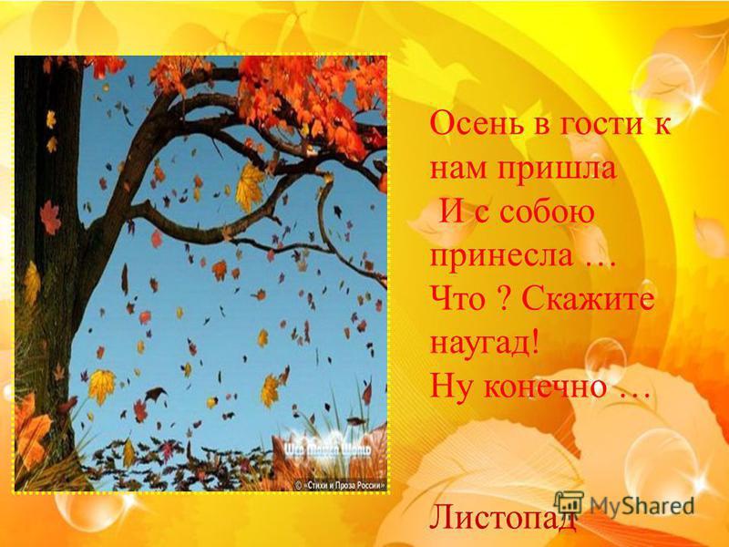 Осень в гости к нам пришла И с собою принесла … Что ? Скажите наугад! Ну конечно … Листопад