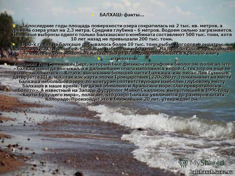 БАЛХАШ: факты… БАЛХАШ: факты… За последние годы площадь поверхности озера сократилась на 2 тыс. кв. метров, а уровень озера упал на 2,3 метра. Средняя глубина - 6 метров. Водоем сильно загрязняется. Плановые выбросы одного только Балхашского комбинат