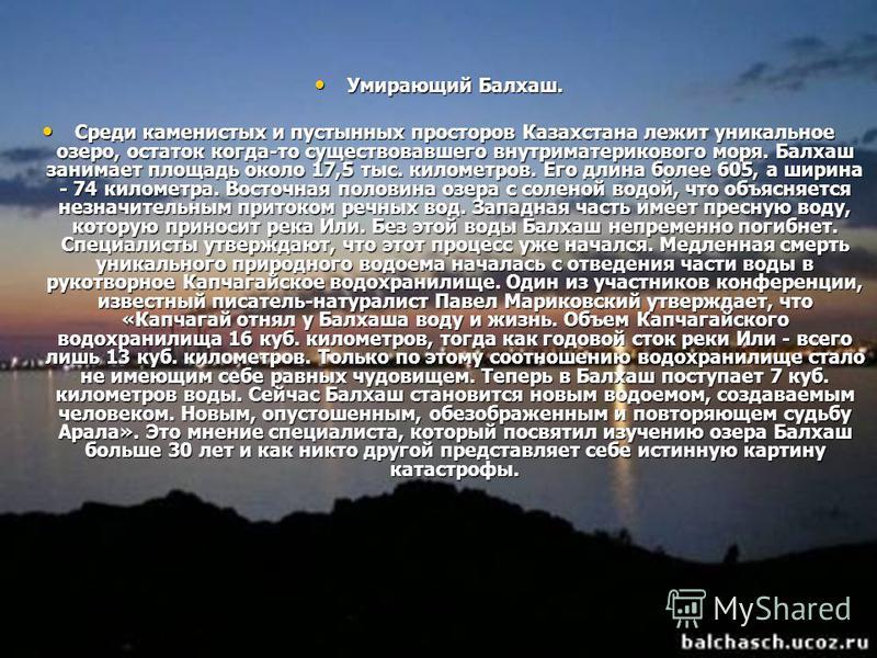 Умирающий Балхаш. Умирающий Балхаш. Среди каменистых и пустынных просторов Казахстана лежит уникальное озеро, остаток когда-то существовавшего внутриматерикового моря. Балхаш занимает площадь около 17,5 тыс. километров. Его длина более 605, а ширина