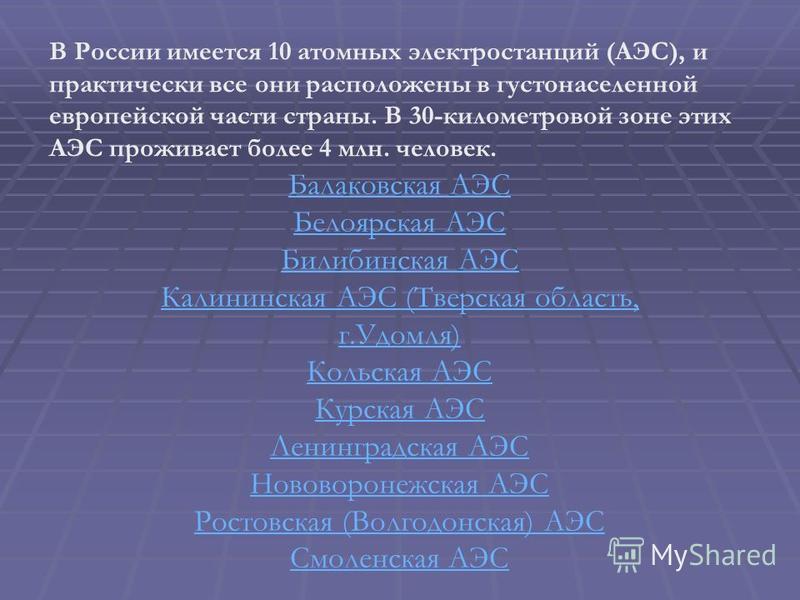 В России имеется 10 атомных электростанций (АЭС), и практически все они расположены в густонаселенной европейской части страны. В 30-километровой зоне этих АЭС проживает более 4 млн. человек. Балаковская АЭС Белоярская АЭС Билибинская АЭС Калининская