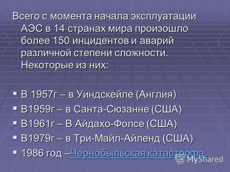 Всего с момента начала эксплуатации АЭС в 14 странах мира произошло более 150 инцидентов и аварий различной степени сложности. Некоторые из них: В 1957 г – в Уиндскейле (Англия) В 1957 г – в Уиндскейле (Англия) В1959 г – в Санта-Сюзанне (США) В1959 г