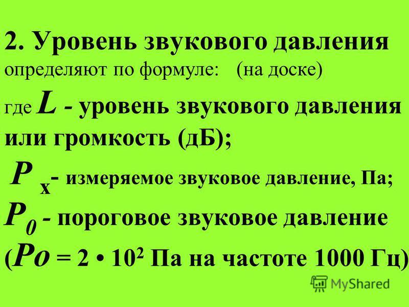 2. Уровень звукового давления определяют по формуле: (на доске) где L - уровень звукового давления или громкость (дБ); Р x - измеряемое звуковое давление, Па; Р 0 - пороговое звуковое давление ( Ро = 2 10 2 Па на частоте 1000 Гц).