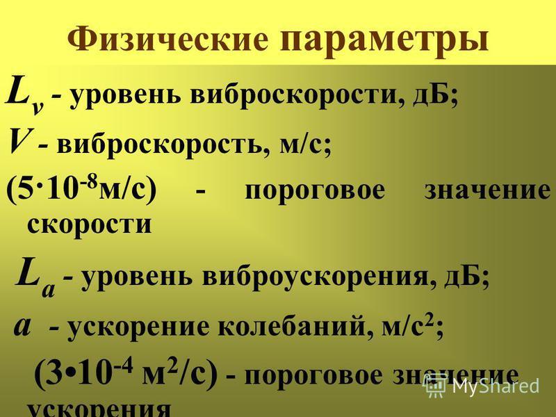 Физические параметры L v - уровень виброскорости, дБ; V - виброскорость, м/с; (5·10 -8 м/с) - пороговое значение скорости L a - уровень виброускорения, дБ; а - ускорение колебаний, м/с 2 ; (310 -4 м 2 /с) - пороговое значение ускорения