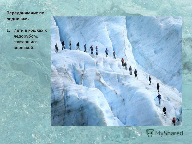 Передвижение по ледникам. 1. Идти в кошках, с ледорубом, связавшись веревкой.