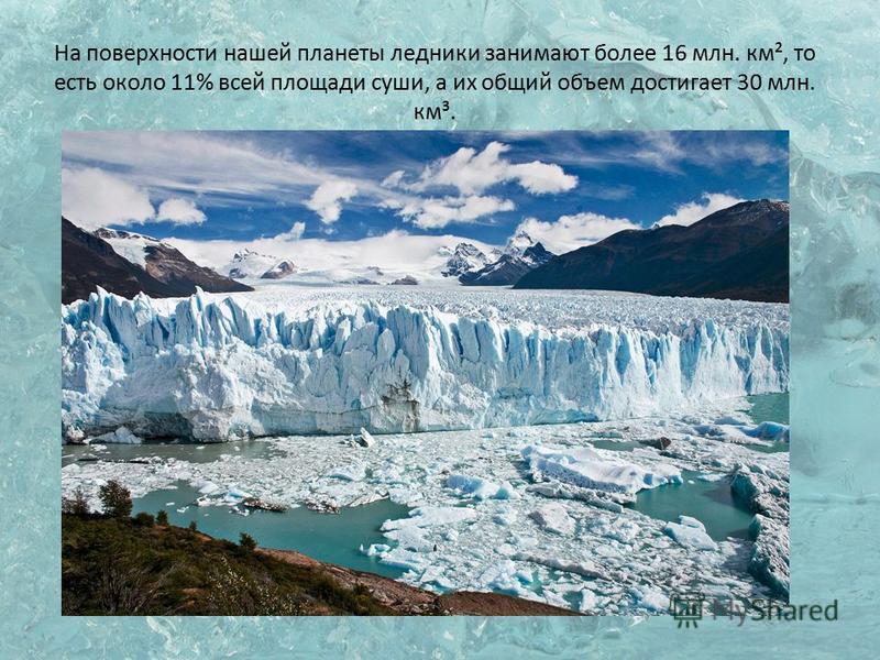 На поверхности нашей планеты ледники занимают более 16 млн. км², то есть около 11% всей площади суши, а их общий объем достигает 30 млн. км³.