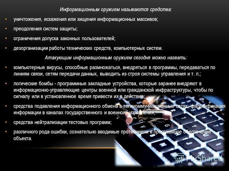 Информационным оружием называются средства: уничтожения, искажения или хищения информационных массивов; преодоления систем защиты; ограничения допуска законных пользователей; дезорганизации работы технических средств, компьютерных систем. Атакующим и
