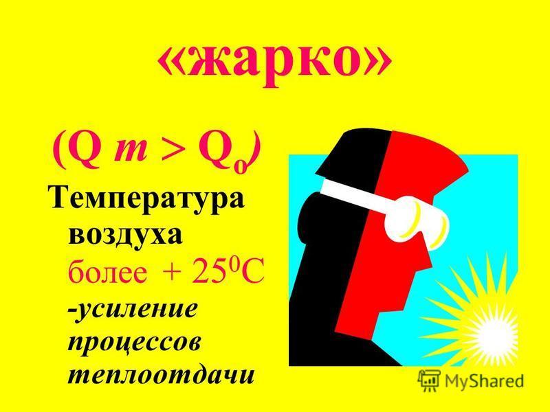 «жарко» (Q т Q о ) Температура воздуха более + 25 0 С -усиление процессов теплоотдачи