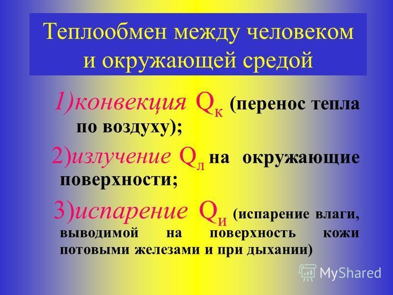 Теплообмен между человеком и окружающей средой 1)конвекция Q к (перенос тепла по воздуху); 2)излучение Q л на окружающие поверхности; 3)испарение Q и (испарение влаги, выводимой на поверхность кожи потовыми железами и при дыхании)