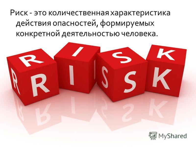 Риск - это количественная характеристика действия опасностей, формируемых конкретной деятельностью человека.