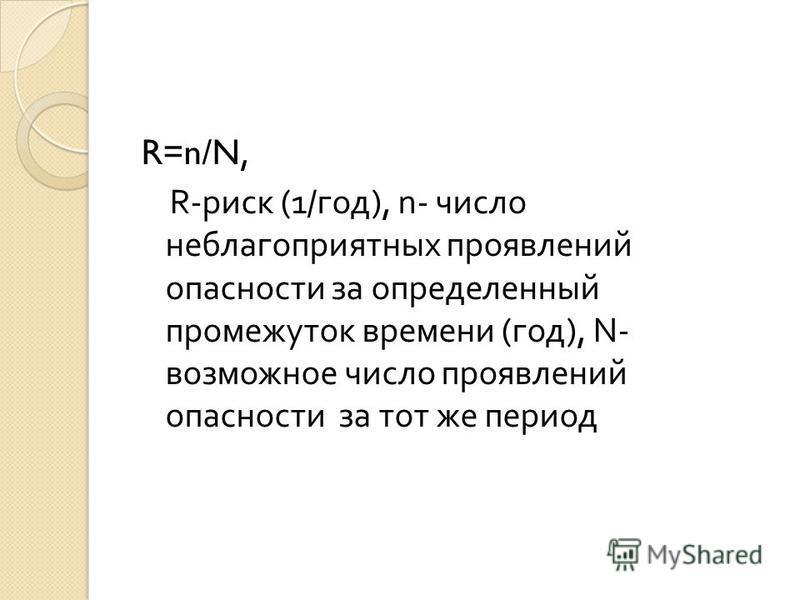 R=n/N, R- риск (1/ год ), n- число неблагоприятных проявлений опасности за определенный промежуток времени ( год ), N- возможное число проявлений опасности за тот же период