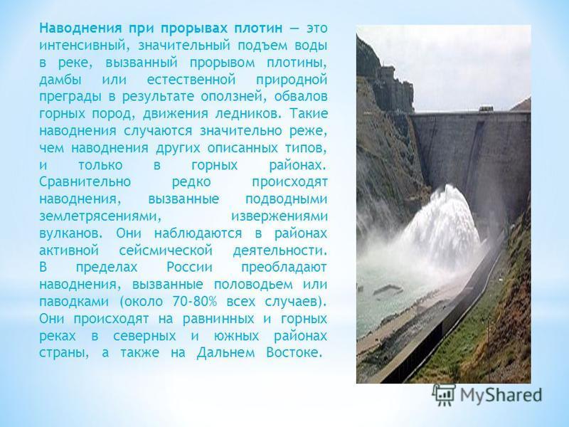 Наводнения при прорывах плотин это интенсивный, значительный подъем воды в реке, вызванный прорывом плотины, дамбы или естественной природной преграды в результате оползней, обвалов горных пород, движения ледников. Такие наводнения случаются значител