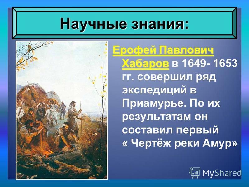 Ерофей Павлович Хабаров Ерофей Павлович Хабаров в 1649- 1653 гг. совершил ряд экспедиций в Приамурье. По их результатам он составил первый « Чертёж реки Амур» Научные знания: