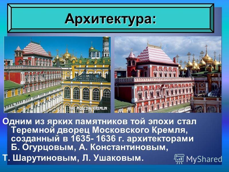 Одним из ярких памятников той эпохи стал Теремной дворец Московского Кремля, созданный в 1635- 1636 г. архитекторами Б. Огурцовым, А. Константиновым, Т. Шарутиновым, Л. Ушаковым. Архитектура: