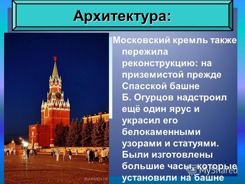 Московский кремль также пережила реконструкцию: на приземистой прежде Спасской башне Б. Огурцов надстроил ещё один ярус и украсил его белокаменными узорами и статуями. Были изготовлены большие часы, которые установили на башне Архитектура: