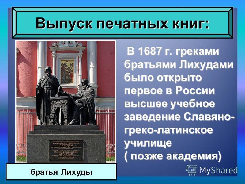 В 1687 г. греками братьями Лихудами было открыто первое в России высшее учебное заведение Славяно- греко-латинское училище ( позже академия) В 1687 г. греками братьями Лихудами было открыто первое в России высшее учебное заведение Славяно- греко-лати