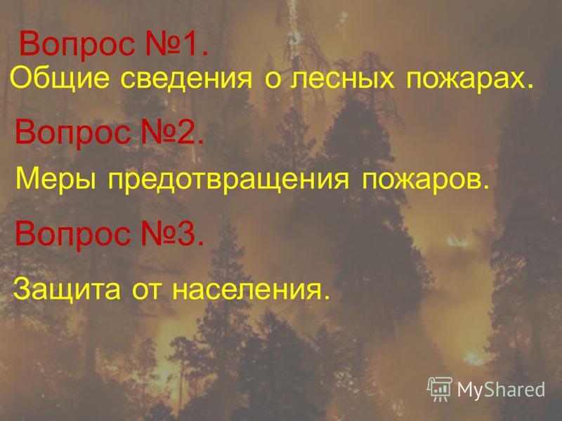 Вопрос 1. Общие сведения о лесных пожарах. Меры предотвращения пожаров. Вопрос 2. Вопрос 3. Защита от населения.