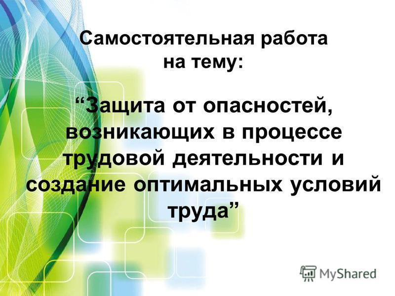 Самостоятельная работа на тему:Защита от опасностей, возникающих в процессе трудовой деятельности и создание оптимальных условий труда