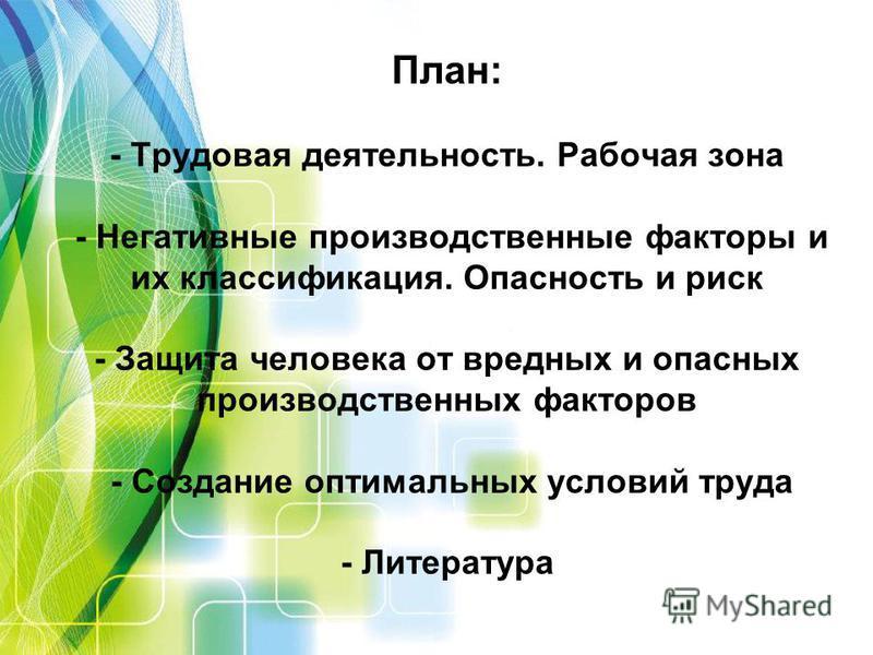 План: - Трудовая деятельность. Рабочая зона - Негативные производственные факторы и их классификация. Опасность и риск - Защита человека от вредных и опасных производственных факторов - Создание оптимальных условий труда - Литература