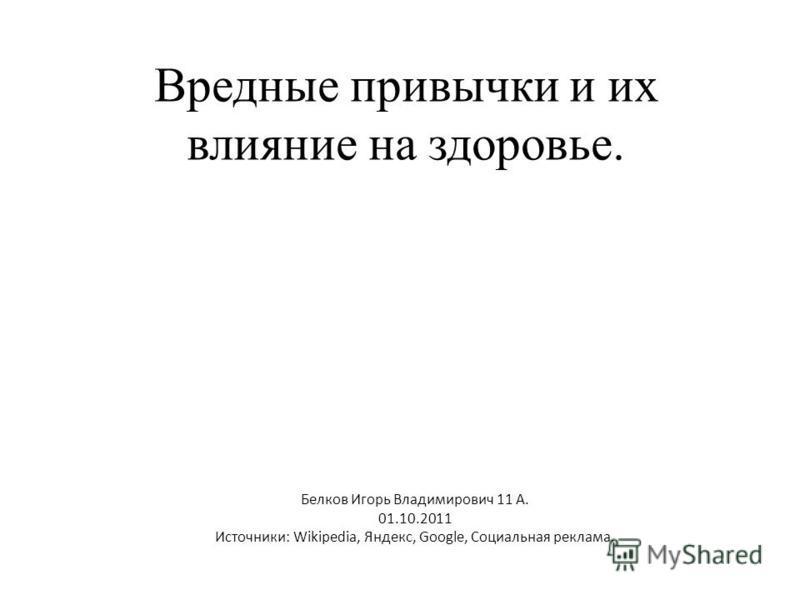 Вредные привычки и их влияние на здоровье. Белков Игорь Владимирович 11 А. 01.10.2011 Источники: Wikipedia, Яндекс, Google, Социальная реклама.