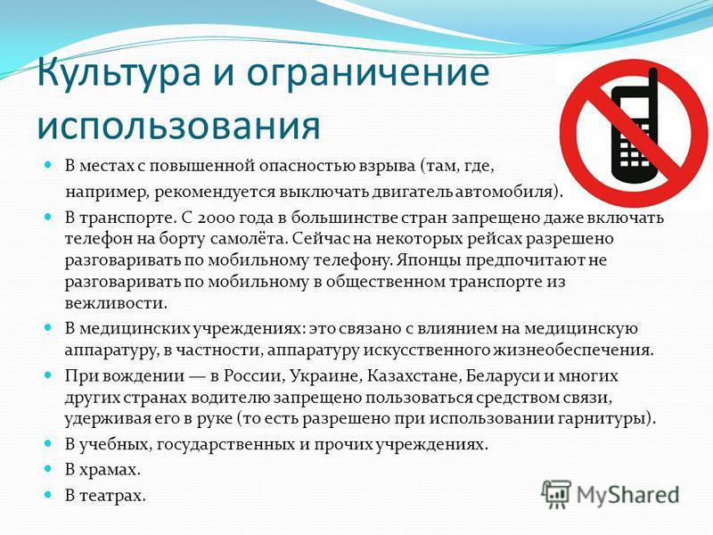 Культура и ограничение использования В местах с повышенной опасностью взрыва (там, где, например, рекомендуется выключать двигатель автомобиля). В транспорте. С 2000 года в большинстве стран запрещено даже включать телефонн на борту самолёта. Сейчас