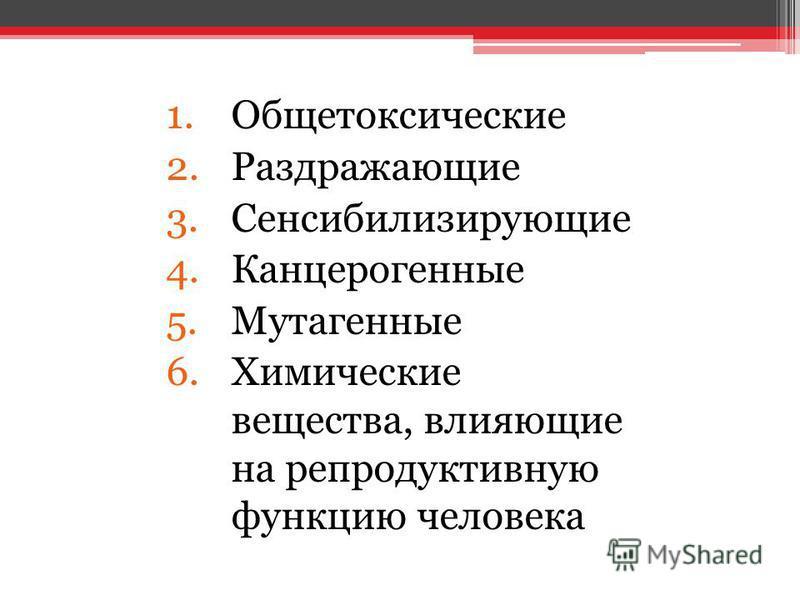 1. Общетоксические 2. Раздражающие 3. Сенсибилизирующие 4. Канцерогенные 5. Мутагенные 6. Химические вещества, влияющие на репродуктивную функцию человека