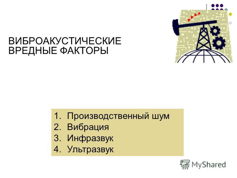 ВИБРОАКУСТИЧЕСКИЕ ВРЕДНЫЕ ФАКТОРЫ 1. Производственный шум 2. Вибрация 3. Инфразвук 4.Ультразвук