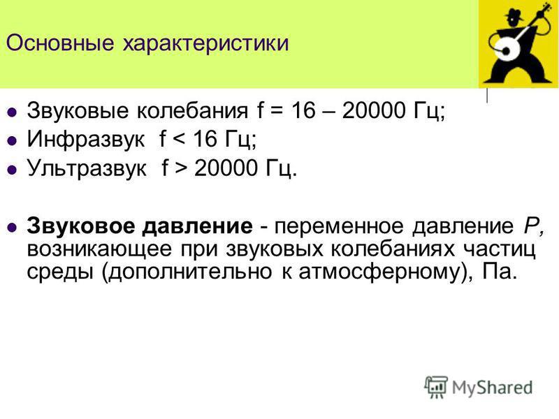 Основные характеристики Звуковые колебания f = 16 – 20000 Гц; Инфразвук f < 16 Гц; Ультразвук f > 20000 Гц. Звуковое давление - переменное давление Р, возникающее при звуковых колебаниях частиц среды (дополнительно к атмосферному), Па.