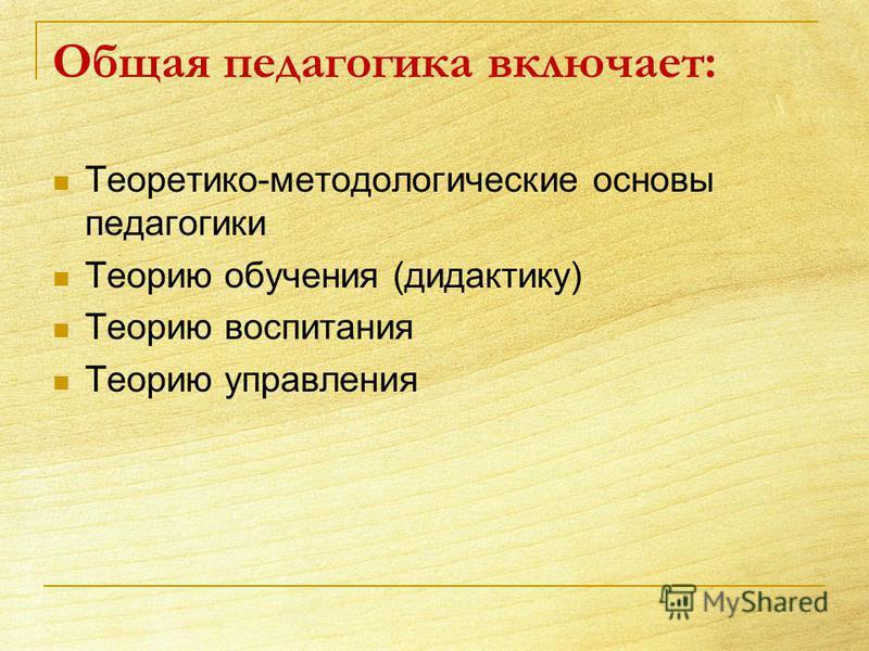 Общая педагогика включает: Теоретико-методологические основы педагогики Теорию обучения (дидактику) Теорию воспитания Теорию управления