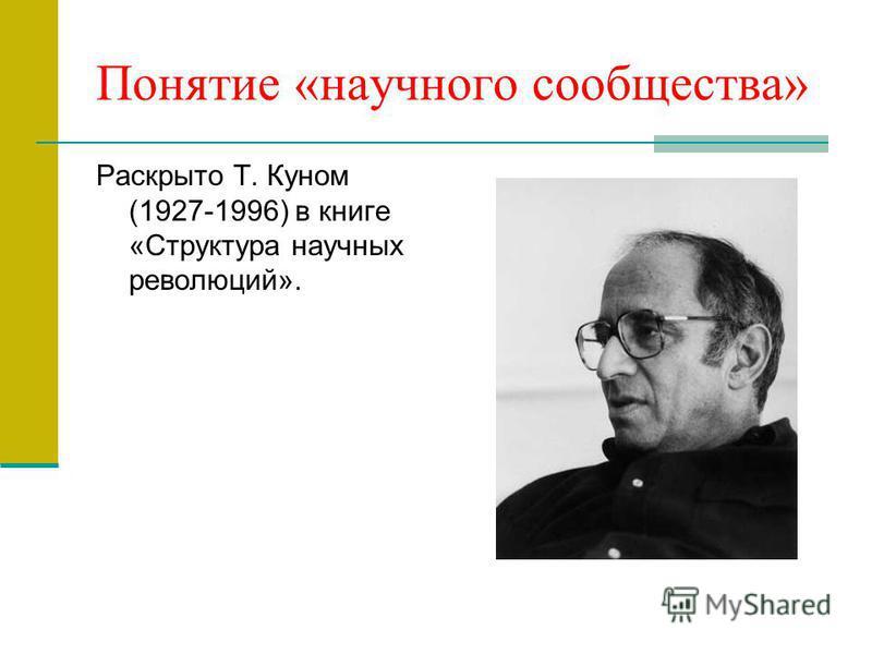 Понятие «научного сообщества» Раскрыто Т. Куном (1927-1996) в книге «Структура научных революций».