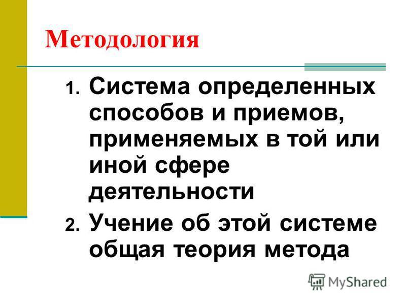 Методология 1. Система определенных способов и приемов, применяемых в той или иной сфере деятельности 2. Учение об этой системе общая теория метода