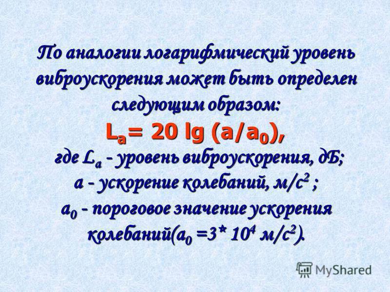 По аналогии логарифмический уровень виброускорения может быть определен следующим образом: L a = 20 lg (a/a 0 ), где L a - уровень виброускорения, дБ; а - ускорение колебаний, м/с 2 ; а 0 - пороговое значение ускорения колебаний(а 0 =3* 10 4 м/с 2 ).