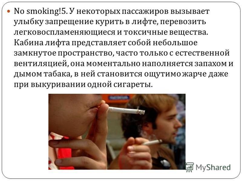 No smoking!5. У некоторых пассажиров вызывает улыбку запрещение курить в лифте, перевозить легковоспламеняющиеся и токсичные вещества. Кабина лифта представляет собой небольшое замкнутое пространство, часто только с естественной вентиляцией, она моме