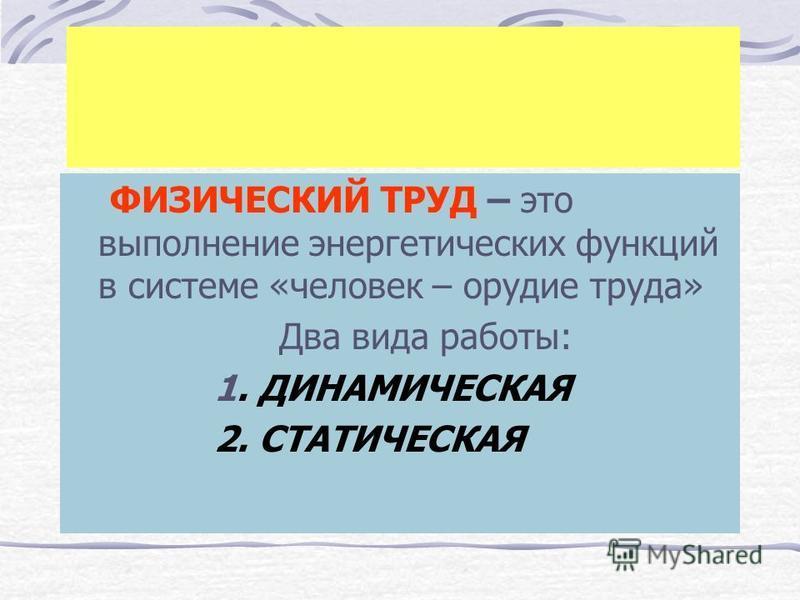 ФИЗИЧЕСКИЙ ТРУД – это выполнение энергетических функций в системе «человек – орудие труда» Два вида работы: 1. ДИНАМИЧЕСКАЯ 2. СТАТИЧЕСКАЯ