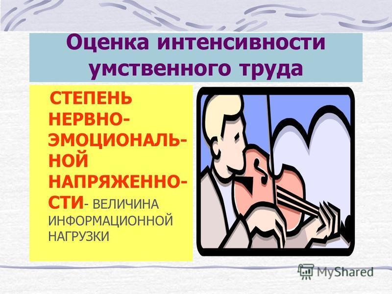 Оценка интенсивности умственного труда СТЕПЕНЬ НЕРВНО- ЭМОЦИОНАЛЬ- НОЙ НАПРЯЖЕННО- СТИ - ВЕЛИЧИНА ИНФОРМАЦИОННОЙ НАГРУЗКИ