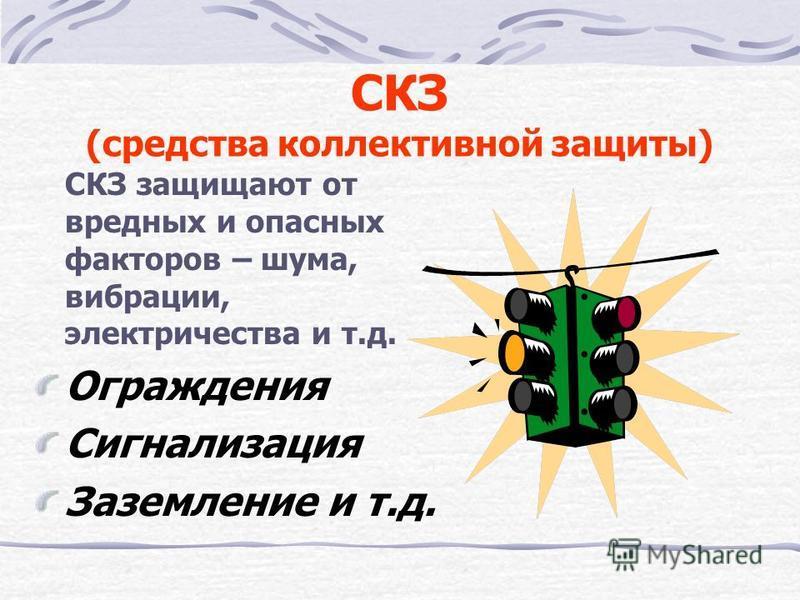 СКЗ (средства коллективной защиты) СКЗ защищают от вредных и опасных факторов – шума, вибрации, электричества и т.д. Ограждения Сигнализация Заземление и т.д.