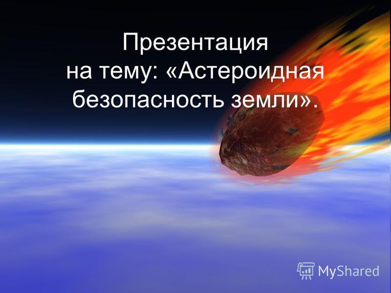 Презентация на тему: «Астероидная безопасность земли».