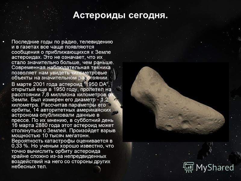 Астероиды сегодня. Последние годы по радио, телевидению и в газетах все чаще появляются сообщения о приближающихся к Земле астероидах. Это не означает, что их стало значительно больше, чем раньше. Современная наблюдательная техника позволяет нам увид