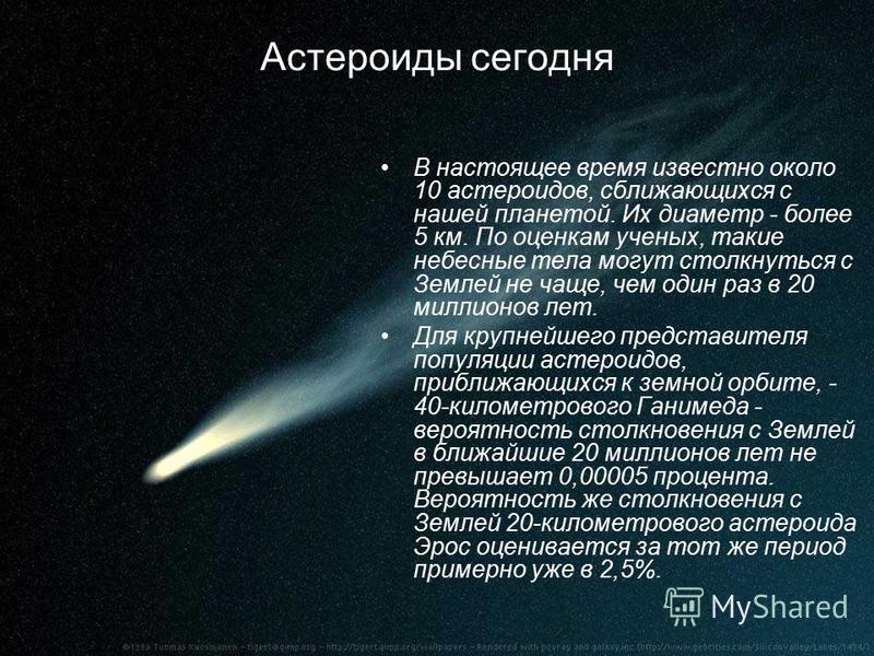 Астероиды сегодня В настоящее время известно около 10 астероидов, сближающихся с нашей планетой. Их диаметр - более 5 км. По оценкам ученых, такие небесные тела могут столкнуться с Землей не чаще, чем один раз в 20 миллионов лет. Для крупнейшего пред
