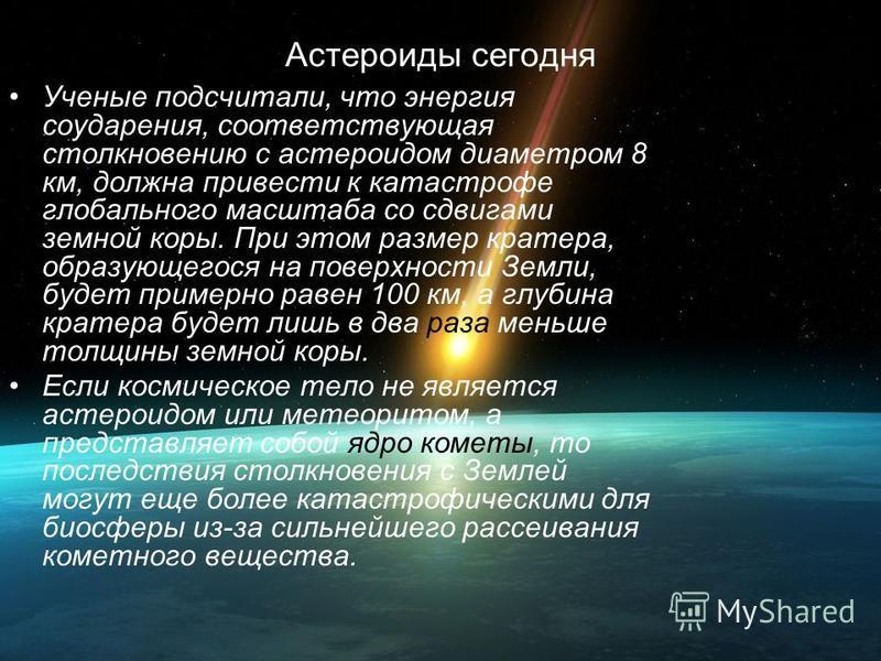 Астероиды сегодня Ученые подсчитали, что энергия соударения, соответствующая столкновению с астероидом диаметром 8 км, должна привести к катастрофе глобального масштаба со сдвигами земной коры. При этом размер кратера, образующегося на поверхности Зе