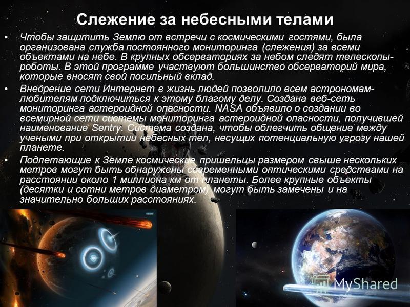 Слежение за небесными телами Чтобы защитить Землю от встречи с космическими гостями, была организована служба постоянного мониторинга (слежения) за всеми объектами на небе. В крупных обсерваториях за небом следят телескопы- роботы. В этой программе у