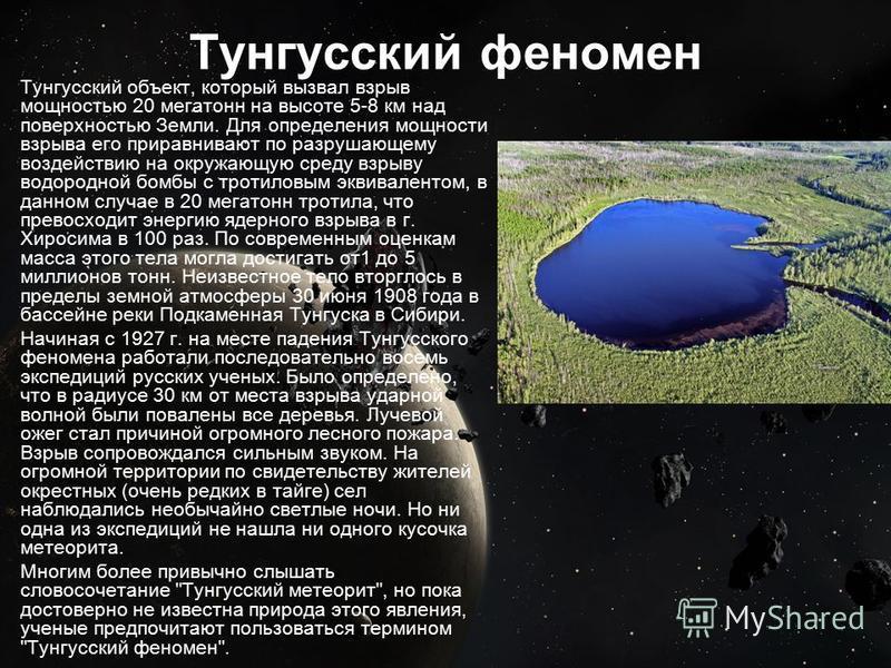 Тунгусский феномен Тунгусский объект, который вызвал взрыв мощностью 20 мегатонн на высоте 5-8 км над поверхностью Земли. Для определения мощности взрыва его приравнивают по разрушающему воздействию на окружающую среду взрыву водородной бомбы с троти