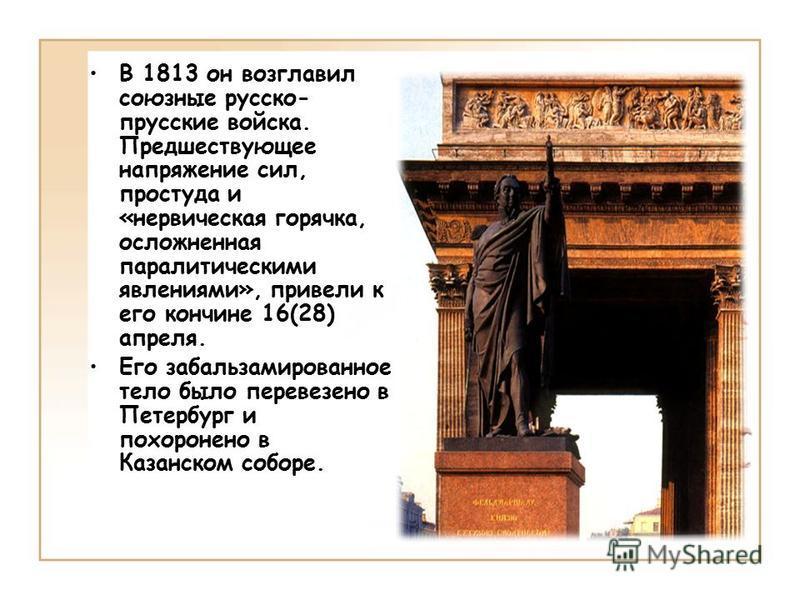 В 1813 он возглавил союзные русско- прусские войска. Предшествующее напряжение сил, простуда и «нервическая горячка, осложненная паралитическими явлениями», привели к его кончине 16(28) апреля. Его забальзамированное тело было перевезено в Петербург