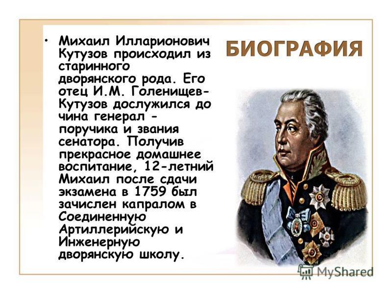 Михаил Илларионович Кутузов происходил из старинного дворянского рода. Его отец И.М. Голенищев- Кутузов дослужился до чина генерал - поручика и звания сенатора. Получив прекрасное домашнее воспитание, 12-летний Михаил после сдачи экзамена в 1759 был