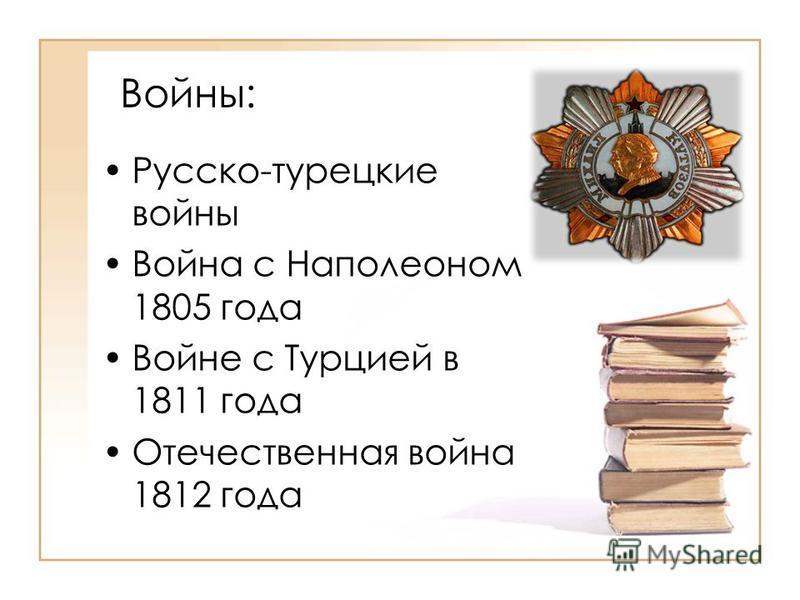 Войны: Русско-турецкие войны Война с Наполеоном 1805 года Войне с Турцией в 1811 года Отечественная война 1812 года