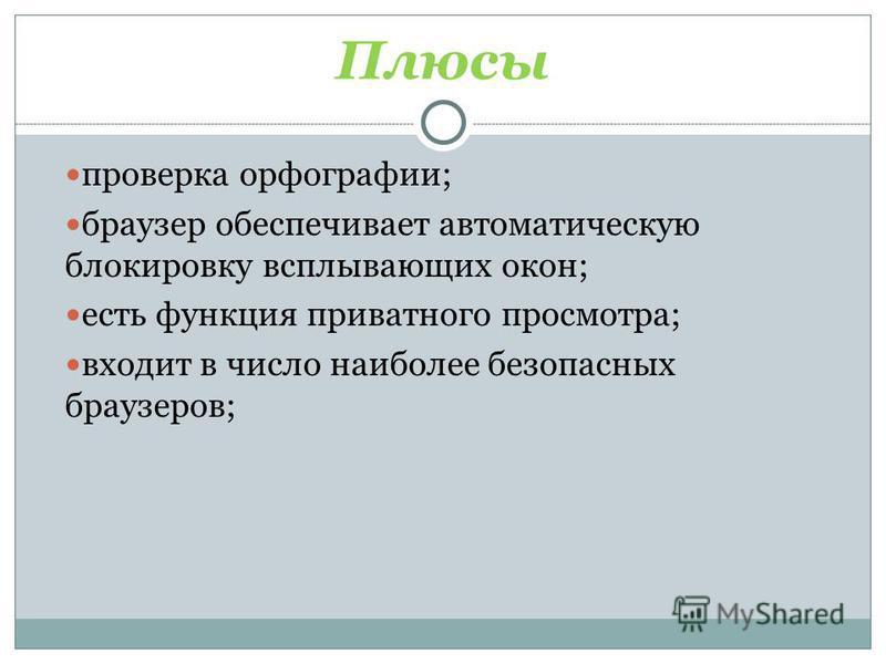 Плюсы проверка орфографии; браузер обеспечивает автоматическую блокировку всплывающих окон; есть функция приватного просмотра; входит в число наиболее безопасных браузеров; Щадрина Анна, 11 класс