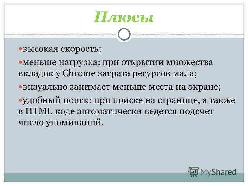 Плюсы высокая скорость; меньше нагрузка: при открытии множества вкладок у Chrome затрата ресурсов мала; визуально занимает меньше места на экране; удобный поиск: при поиске на странице, а также в HTML коде автоматически ведется подсчет число упоминан